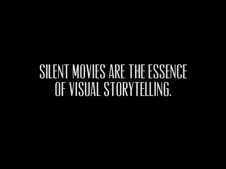 Silent movies ARE THE ESSENCE   OF VISUAL STORYTELLING.