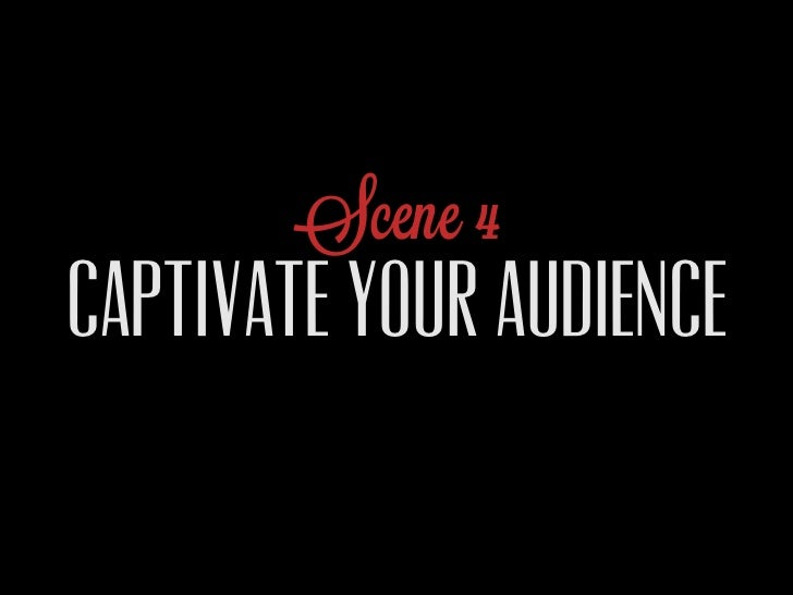 Scene 4CAPTIVATE YOUR AUDIENCE
