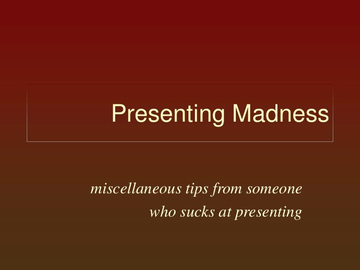 Presenting Madness<br />miscellaneous tips from someone<br /> who sucks at presenting<br />
