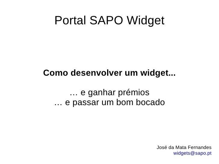 Portal SAPO Widget Como desenvolver um widget... … e ganhar prémios … e passar um bom bocado José da Mata Fernandes [email...