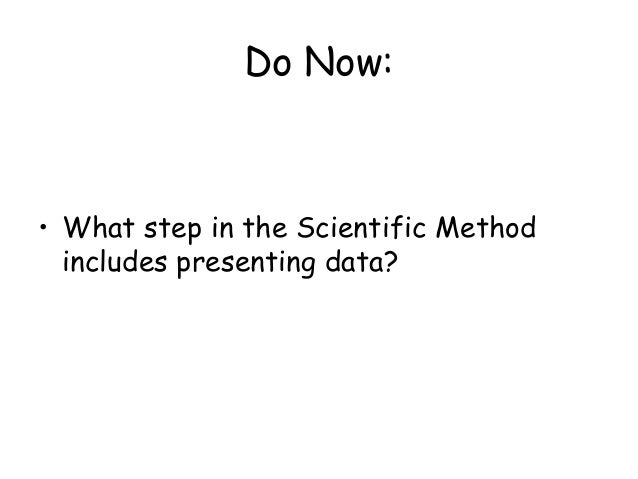 Do Now: • What step in the Scientific Method includes presenting data?