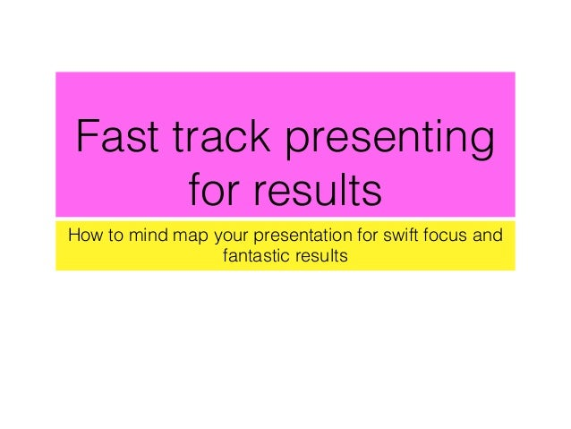 Fast track presenting for results How to mind map your presentation for swift focus and fantastic results