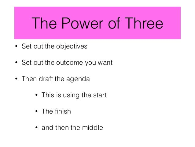 The Power of Three • Set out the objectives • Set out the outcome you want • Then draft the agenda • This is using the sta...