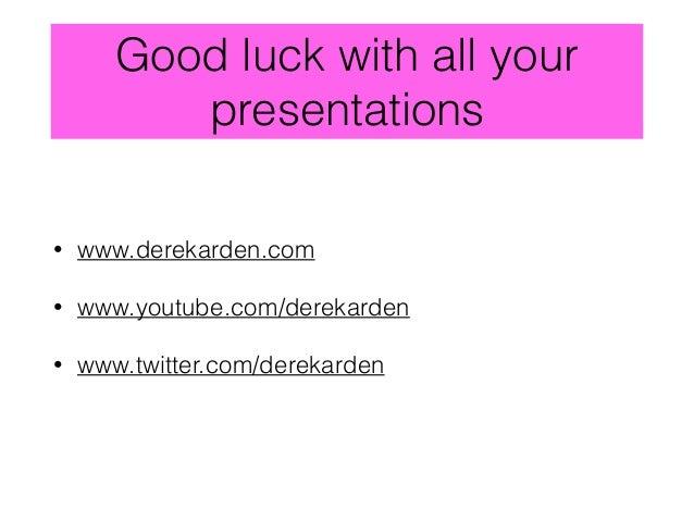 Good luck with all your presentations • www.derekarden.com • www.youtube.com/derekarden • www.twitter.com/derekarden