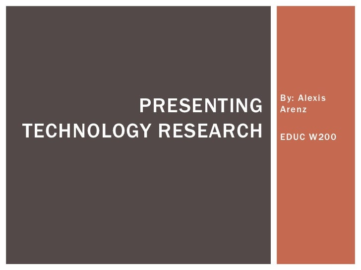 By: Alexis Arenz<br />EDUC W200<br />Presenting Technology research<br />