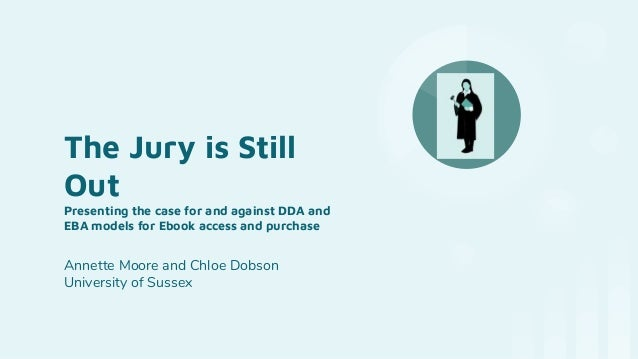 The Jury is Still Out Presenting the case for and against DDA and EBA models for Ebook access and purchase Annette Moore a...
