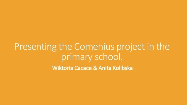 Presenting the Comenius project in the primary school. Wiktoria Cacace & Anita Kolibska