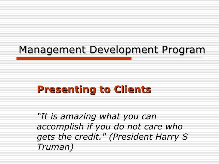 """Management Development Program Presenting to Clients """" It is amazing what you can accomplish if you do not care who gets t..."""