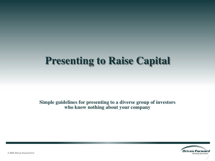 Presenting to Raise Capital<br />Simple guidelines for presenting to a diverse group of investorswho know nothing about yo...