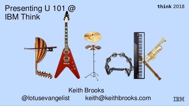 Presenting U 101 @ IBM Think Keith Brooks @lotusevangelist keith@keithbrooks.com