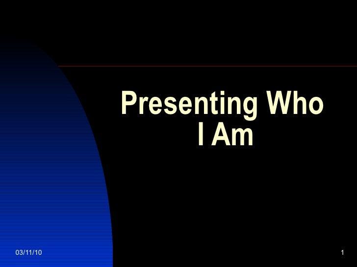 Presenting Who  I Am
