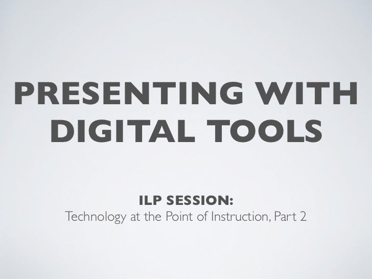 PRESENTING WITH  DIGITAL TOOLS               ILP SESSION:  Technology at the Point of Instruction, Part 2