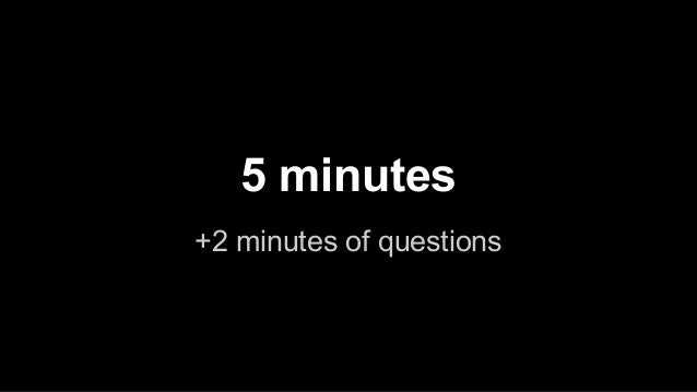 5 minutes +2 minutes of questions