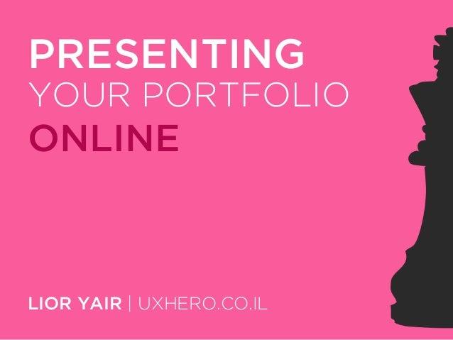 PRESENTING YOUR PORTFOLIO  ONLINE  LIOR YAIR | UXHERO.CO.IL