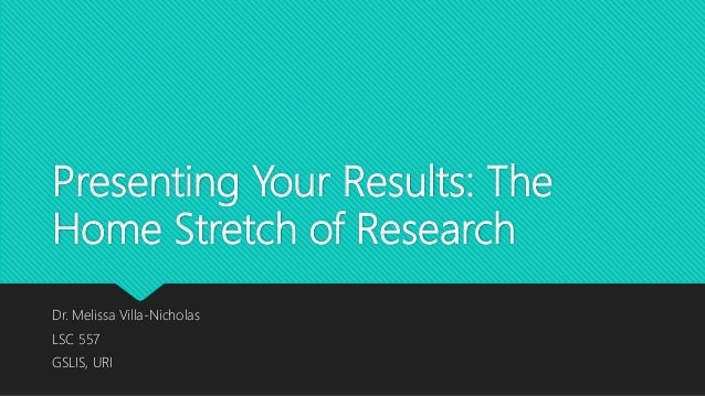 Presenting Your Results: The Home Stretch of Research Dr. Melissa Villa-Nicholas LSC 557 GSLIS, URI