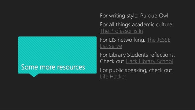 Some more resources For writing style: Purdue Owl For all things academic culture: The Professor is In For LIS networking:...