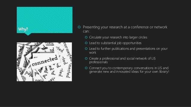 Why?  Presenting your research at a conference or network can:  Circulate your research into larger circles  Lead to su...