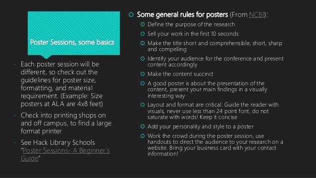 Poster Sessions, some basics  Some general rules for posters (From NCBI):  Define the purpose of the research  Sell you...