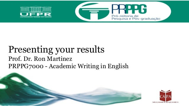 Presenting your results Prof. Dr. Ron Martinez PRPPG7000 - Academic Writing in English
