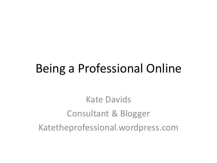 Being a Professional Online<br />Kate Davids<br />Consultant & Blogger<br />Katetheprofessional.wordpress.com<br />
