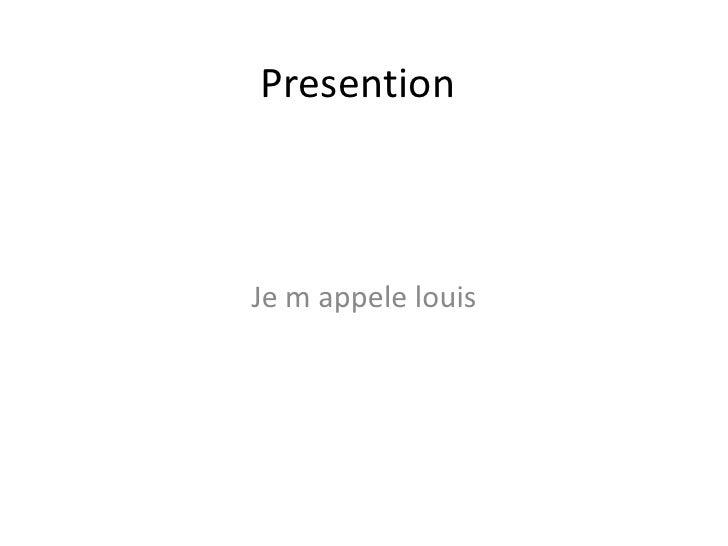 Presention<br />Je m appelelouis<br />