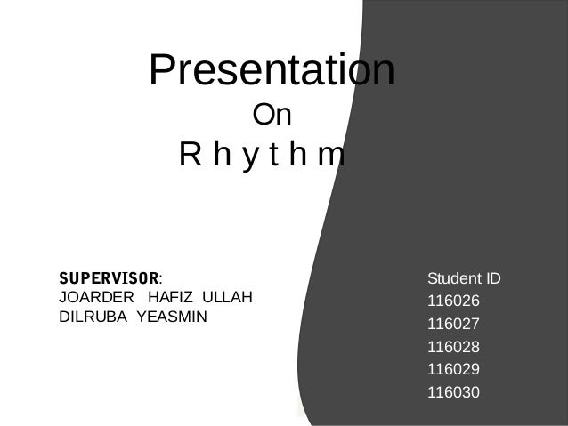 Presentation On R h y t h m Student ID 116026 116027 116028 116029 116030 SUPERVISOR: JOARDER HAFIZ ULLAH DILRUBA YEASMIN