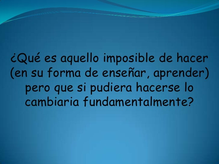 ¿Qué es aquello imposible de hacer (en su forma de enseñar, aprender) pero que si pudiera hacerse lo cambiaria fundamental...