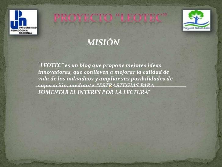 """PROYECTO """"LEOTEC""""<br />MISIÓN<br />""""LEOTEC"""" es un blog que propone mejores ideas innovadoras, que conlleven a mejorar la c..."""