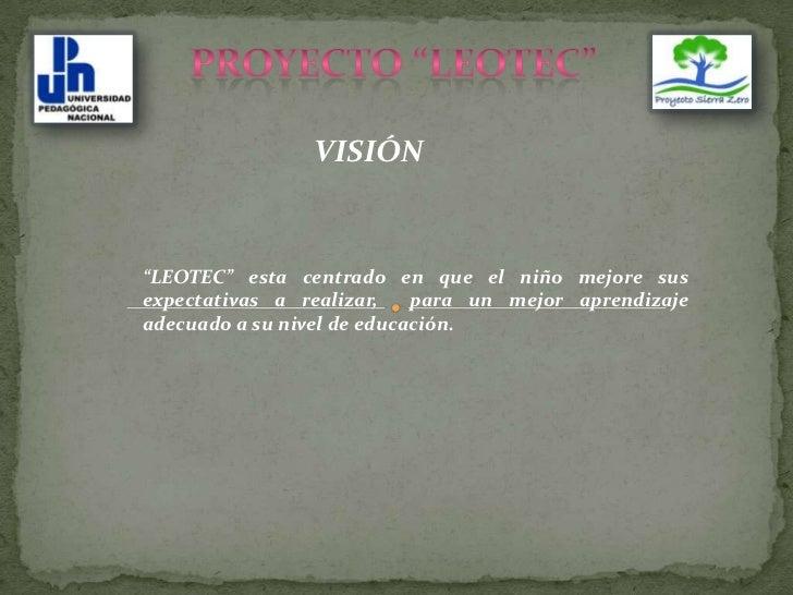 """PROYECTO """"LEOTEC""""<br />VISIÓN<br />""""LEOTEC"""" esta centrado en que el niño mejore sus expectativas a realizar,  para un mejo..."""