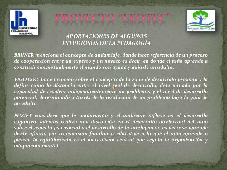 """PROYECTO """"LEOTEC""""<br />APORTACIONES DE ALGUNOS ESTUDIOSOS DE LA PEDAGOGÍA<br />BRUNER menciona el concepto de andamiaje, d..."""
