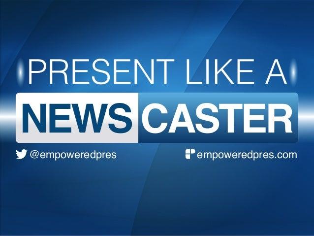 PRESENT LIKE A NEWS CASTER empoweredpres.com@empoweredpres