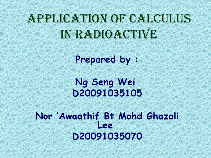 Application Of Calculus in Radioactive Prepared by : Ng Seng Wei  D20091035105 Nor 'Awaathif Bt Mohd Ghazali Lee  D2009103...