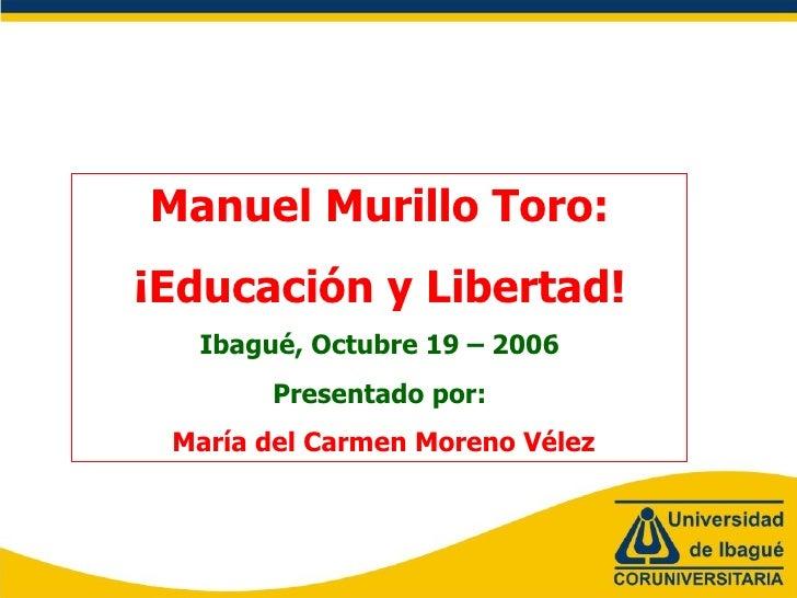 Manuel Murillo Toro: ¡Educación y Libertad! Ibagué, Octubre 19 – 2006 Presentado por: María del Carmen Moreno Vélez