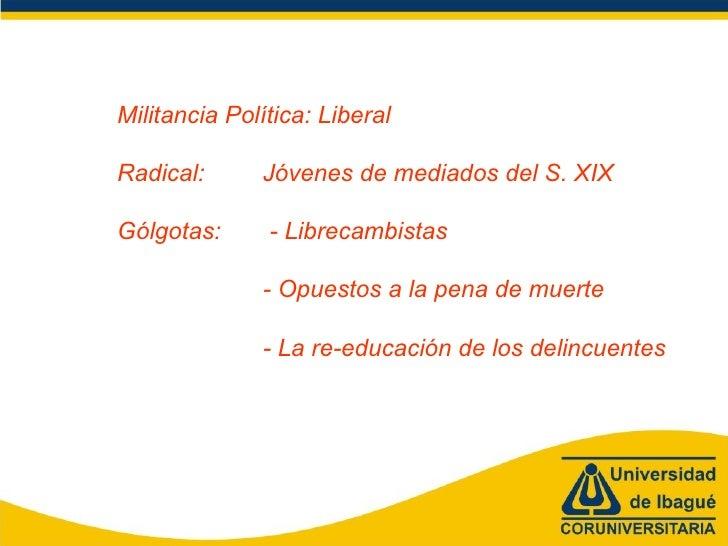 Militancia Política: Liberal Radical: Jóvenes de mediados del S. XIX Gólgotas:  - Librecambistas - Opuestos a la pena de m...