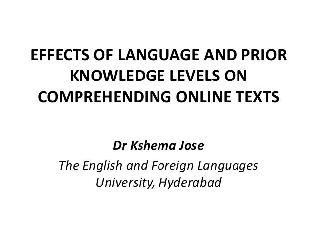 EFFECTS OF LANGUAGE AND PRIOR KNOWLEDGE LEVELS ON COMPREHENDING ONLINE TEXTS Dr Kshema Jose The English and Foreign Langua...