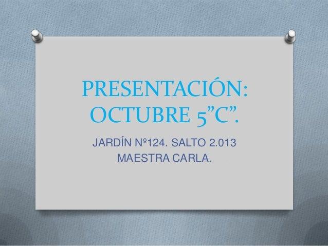 """PRESENTACIÓN: OCTUBRE 5""""C"""". JARDÍN Nº124. SALTO 2.013 MAESTRA CARLA."""