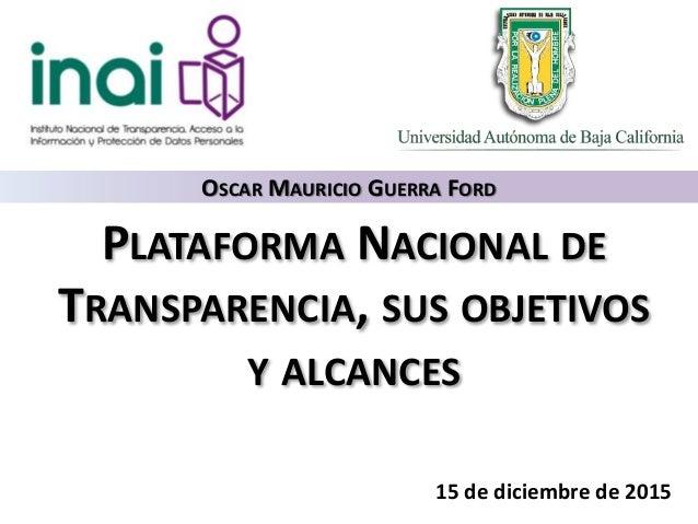 PLATAFORMA NACIONAL DE TRANSPARENCIA, SUS OBJETIVOS Y ALCANCES 15 de diciembre de 2015 OSCAR MAURICIO GUERRA FORD
