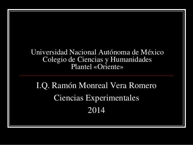 Universidad Nacional Autónoma de México Colegio de Ciencias y Humanidades Plantel «Oriente» I.Q. Ramón Monreal Vera Romero...