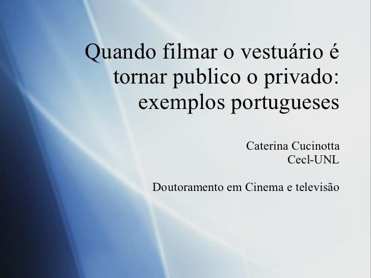 Quando filmar o vestuário é tornar publico o privado: exemplos portugueses Caterina Cucinotta Cecl-UNL Doutoramento em Cin...