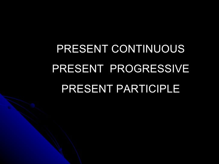 PRESENT CONTINUOUSPRESENT PROGRESSIVE PRESENT PARTICIPLE
