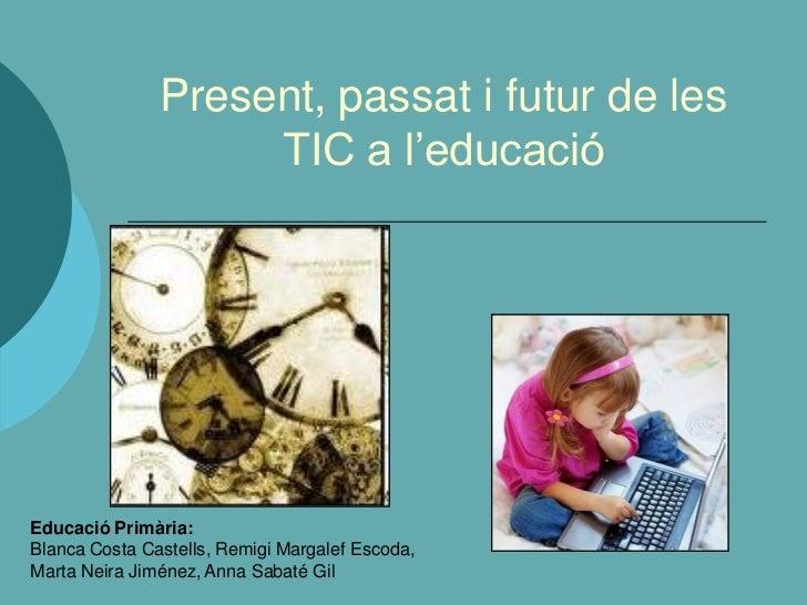Present, passat i futur de les                    TIC a l'educacióEducació Primària:Blanca Costa Castells, Remigi Margalef...