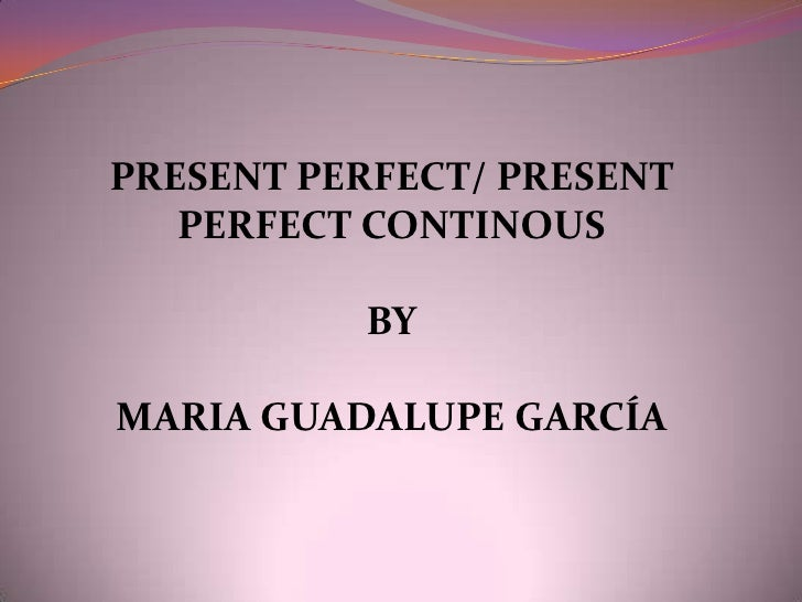 PRESENT PERFECT/ PRESENT PERFECT CONTINOUS<br />BY<br />MARIA GUADALUPE GARCÍA<br />