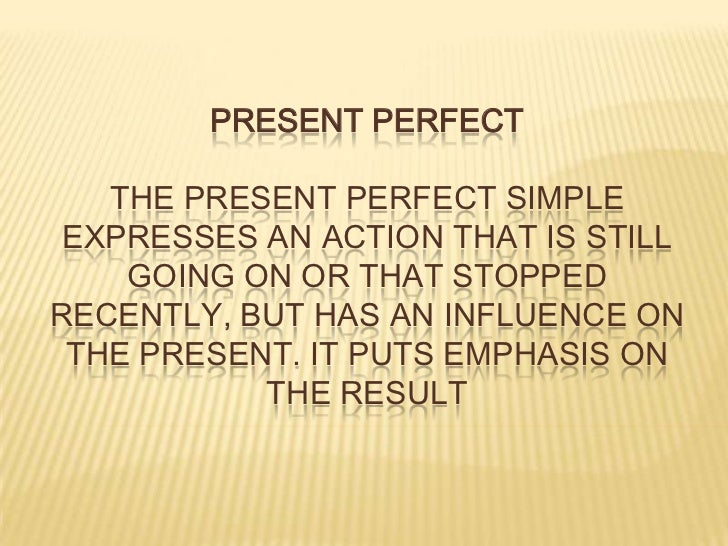PRESENT PERFECTThe present perfect simple expresses an action that is still going on or that stopped recently, but has an ...