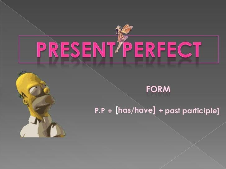 PRESENT PERFECT<br />FORM<br /><br />P.P<br />[has/have]<br /><br />+<br />+<br />pastparticiple]<br /><br />
