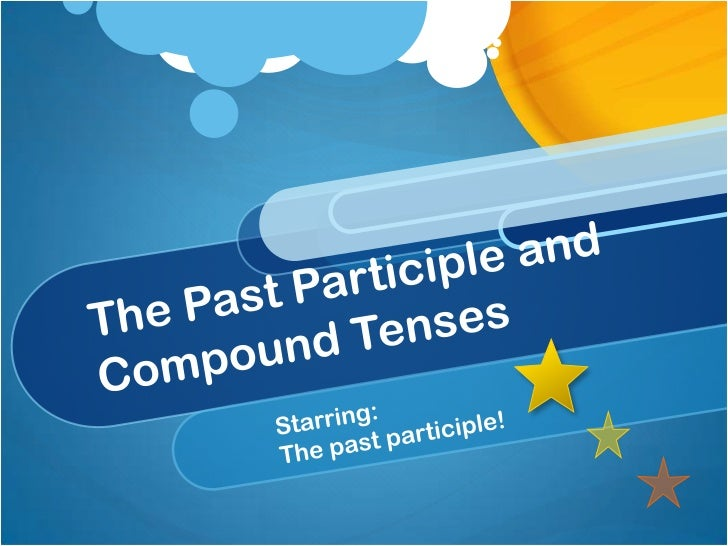 The Past Participle and Compound Tenses<br />Starring:<br />The past participle!<br />