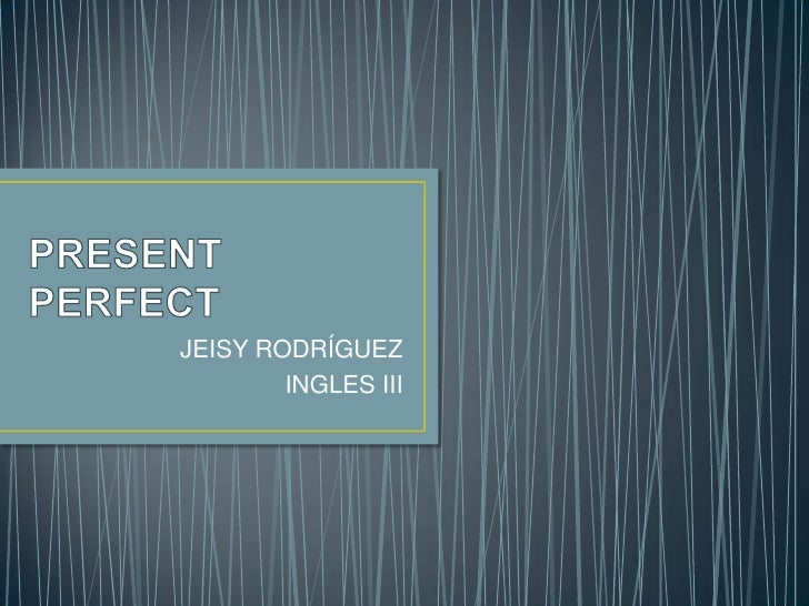 PRESENT PERFECT<br />JEISY RODRÍGUEZ<br />INGLES III<br />