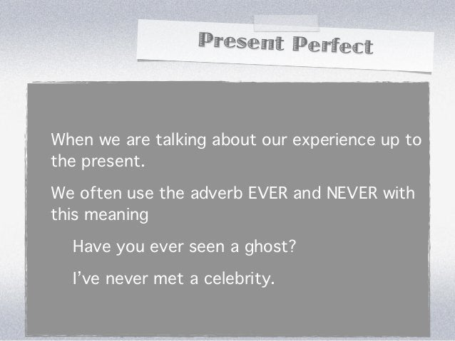 Present PerfectWhen we are talking about our experience up tothe present.We often use the adverb EVER and NEVER withthis m...