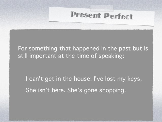Present PerfectFor something that happened in the past but isstill important at the time of speaking:  I can't get in the ...
