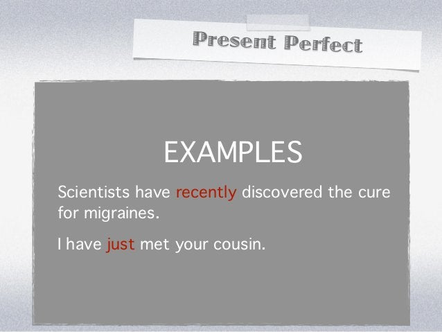 Present Perfect              EXAMPLESScientists have recently discovered the curefor migraines.I have just met your cousin.