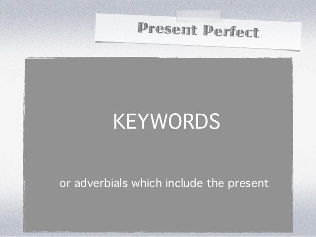 Present Perfect         KEYWORDSor adverbials which include the present